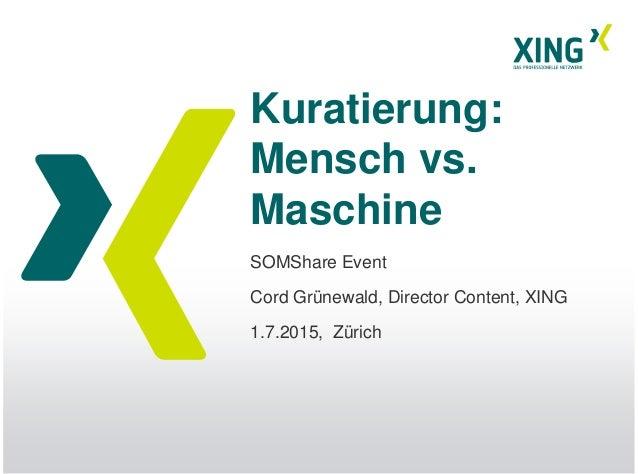 Kuratierung: Mensch vs. Maschine SOMShare Event Cord Grünewald, Director Content, XING 1.7.2015, Zürich