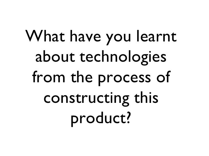What have you learnt about technologiesfrom the process of  constructing this     product?