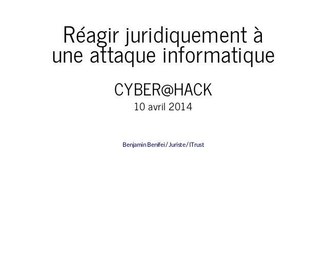 Réagir juridiquement à une attaque informatique CYBER@HACK 10 avril 2014 / /BenjaminBenifei Juriste ITrust