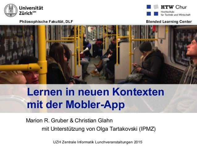 Philosophische Fakultät, DLF Blended Learning Center Lernen in neuen Kontexten mit der Mobler-App Marion R. Gruber & Chris...