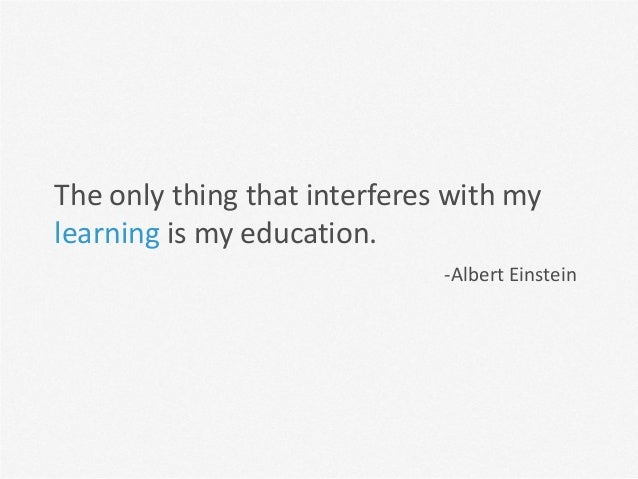 The only thing that interferes with mylearning is my education.                              -Albert Einstein