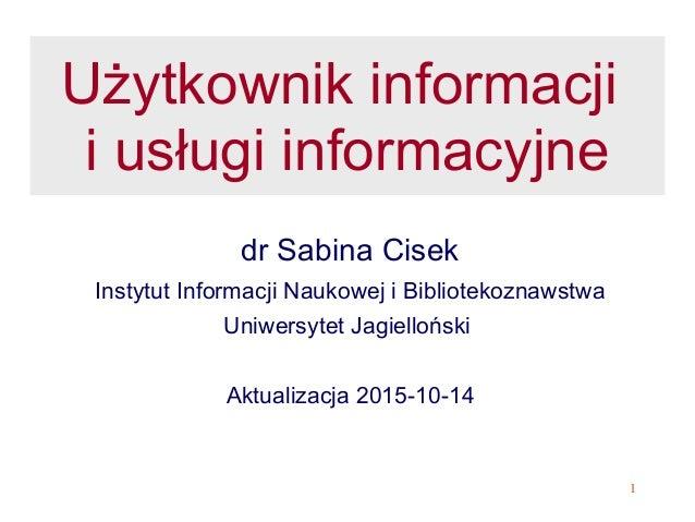 1  Użytkownik informacji i usługi informacyjne  dr Sabina Cisek  Instytut Informacji Naukowej i Bibliotekoznawstwa  Uniwer...