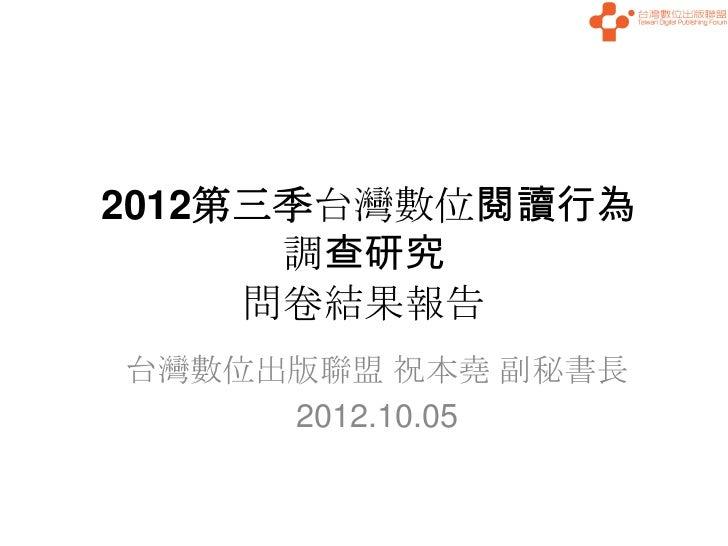 2012第三季台灣數位閱讀行為      調查研究     問卷結果報告台灣數位出版聯盟 祝本堯 副秘書長     2012.10.05