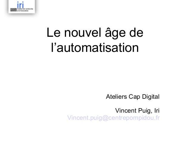 Le nouvel âge de l'automatisation  Ateliers Cap Digital Vincent Puig, Iri Vincent.puig@centrepompidou.fr