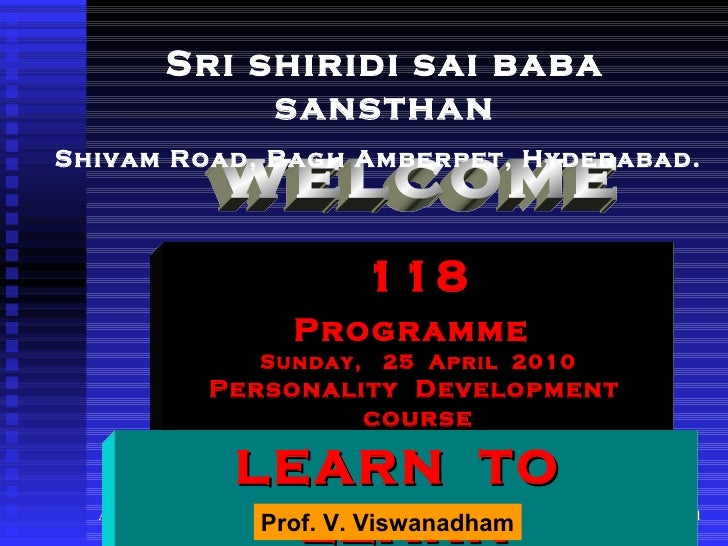welcome 118 Programme   Sunday,  25  April  2010 Personality  Development  course Sri shiridi sai baba sansthan Shivam Roa...