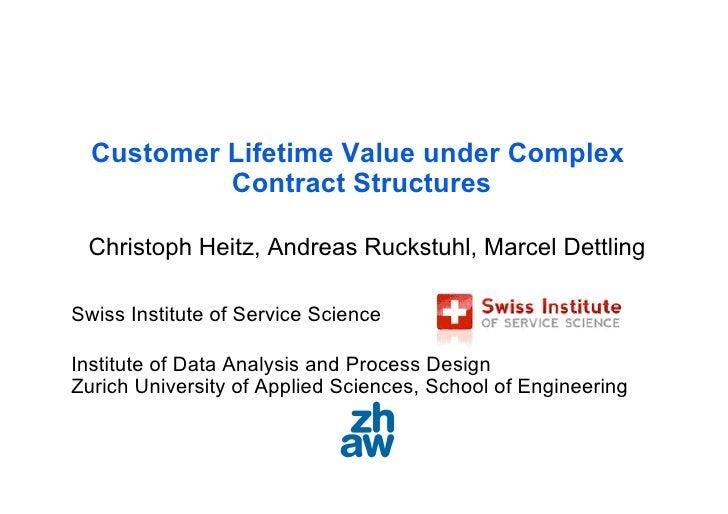 Customer Lifetime Value under Complex            Contract Structures   Christoph Heitz, Andreas Ruckstuhl, Marcel Dettling...
