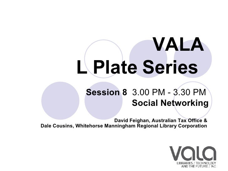 VALA  L Plate Series   Session 8   3.00 PM - 3.30 PM  Social Networking David Feighan, Australian Tax Office &  Dale Cousi...