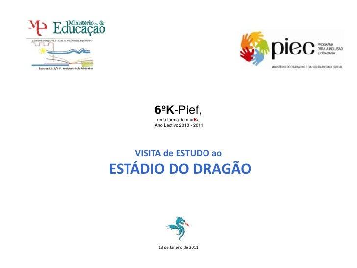 6ºK-Pief,<br />uma turma de marKa<br /> Ano Lectivo 2010 - 2011 <br />VISITA de ESTUDO ao<br /> ESTÁDIO DO DRAGÃO<br />13 ...