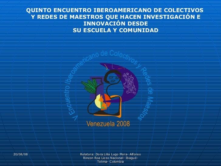 04/06/09 Relatora: Dora Lilia Lugo Mora- Alfonso Rincon Roa Liceo Nacional- Ibagué- Tolima- Colombia QUINTO ENCUENTRO IBER...