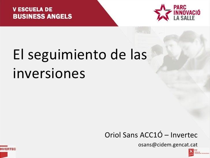 <ul><li>El seguimiento de las inversiones </li></ul><ul><li>Oriol Sans ACC1Ó – Invertec </li></ul><ul><li>[email_address] ...