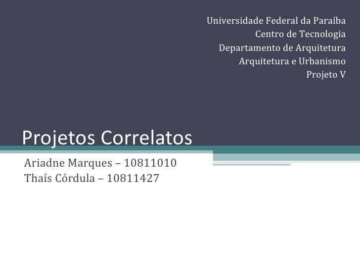 Projetos Correlatos Ariadne Marques – 10811010 Thaís Córdula – 10811427 Universidade Federal da Paraíba Centro de Tecnolog...