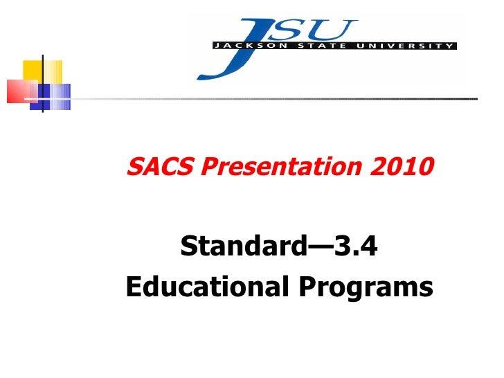 <ul><li>SACS Presentation 2010 </li></ul><ul><li>Standard—3.4 </li></ul><ul><li>Educational Programs </li></ul>