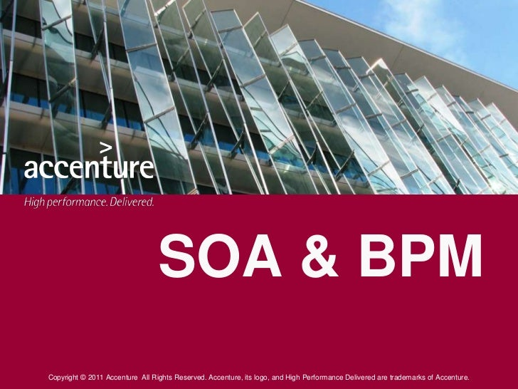 SOA & BPMCopyright © 2011 Accenture All Rights Reserved. Accenture, its logo, and High Performance Delivered are trademark...