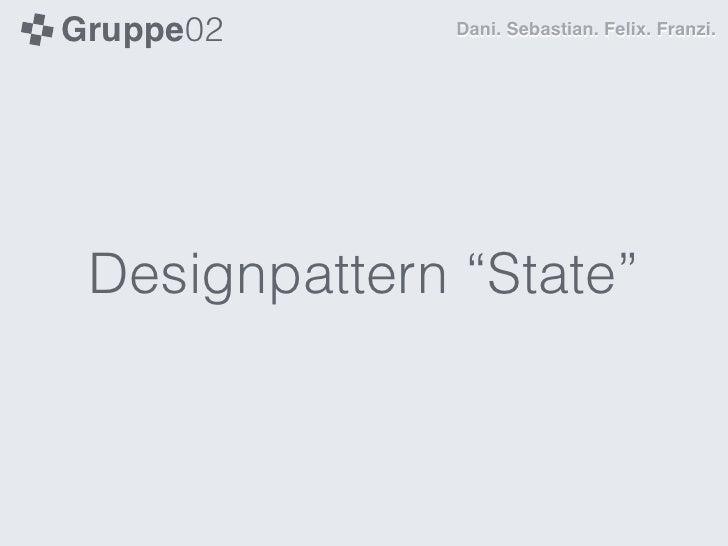 "Gruppe02       Dani. Sebastian. Felix. Franzi. Designpattern ""State"""