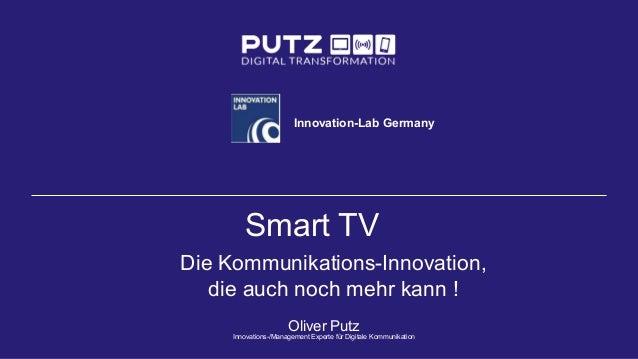 Smart TV Die Kommunikations-Innovation, die auch noch mehr kann ! Oliver Putz Innovations-/Management Experte für Digitale...