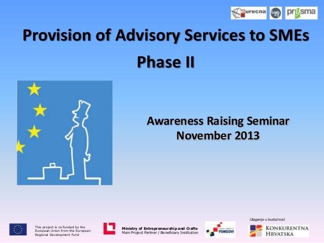 Provision of Advisory Services to SMEs Phase II Awareness Raising Seminar November 2013  Ulaganje u budućnost This project...