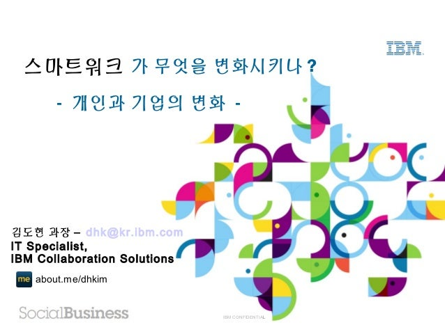 IBM CONFIDENTIAL가 무엇을 변화시키나 ?스마트워크- 개인과 기업의 변화 -about.me/dhkim김도현 과장 – dhk@kr.ibm.comIT Specialist,IBM Collaboration Solut...