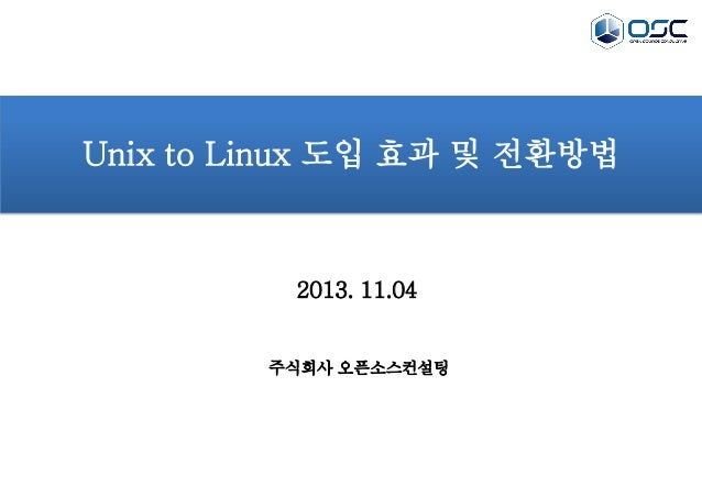 Unix to Linux 도입 효과 및 전환방법  2013. 11.04  주식회사 오픈소스컨설팅