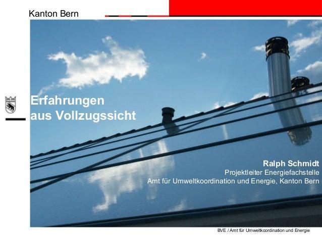 Kanton Bern BVE / Amt für Umweltkoordination und Energie Ralph Schmidt Projektleiter Energiefachstelle Amt für Umweltkoord...