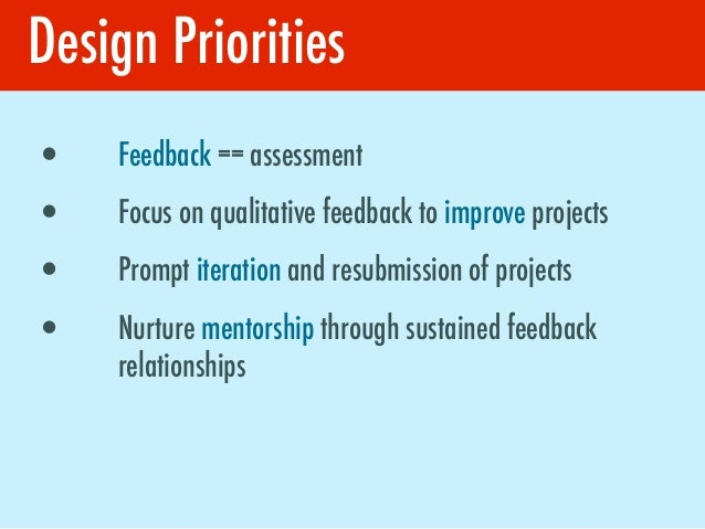 Design Priorities•   Feedback == assessment•   Focus on qualitative feedback to improve projects•   Prompt iteration and r...