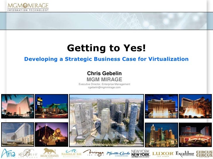 Getting to Yes!<br />Developing a Strategic Business Case for Virtualization <br />Chris Gebelin<br />MGM MIRAGE<br />Exec...