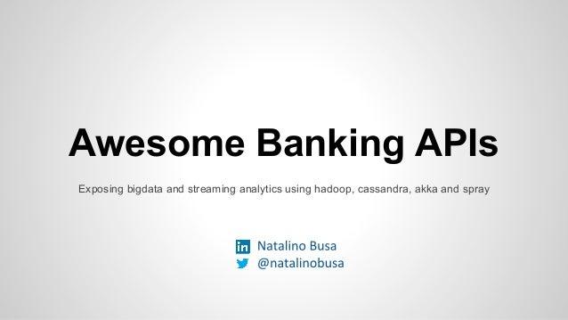 Awesome Banking APIs Exposing bigdata and streaming analytics using hadoop, cassandra, akka and spray