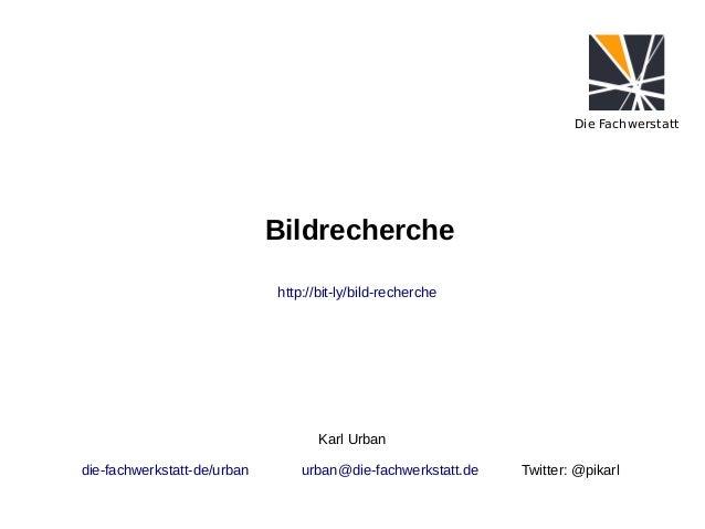 Die Fachwerstatt  Bildrecherche http://bit-ly/bild-recherche  Karl Urban die-fachwerkstatt-de/urban  urban@die-fachwerksta...