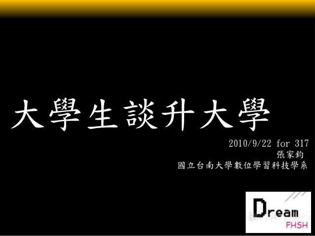 大學生談升大學          2010/9/22 for 317                    張家鈞    國立台南大學數位學習科技學系