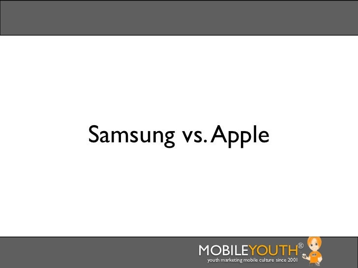 Samsung vs. Apple          MOBILEYOUTH                              ®           youth marketing mobile culture since 2001
