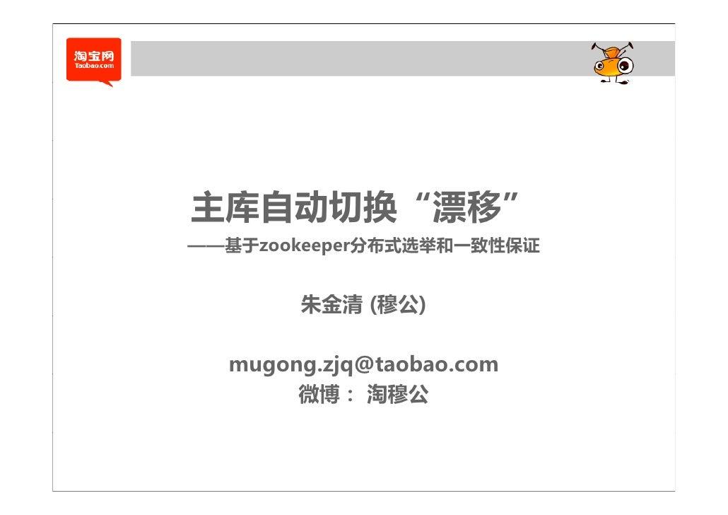 """主库自动切换""""漂移""""——基于zookeeper分布式选举和一致性保证       朱金清 (穆公)  mugong.zjq@taobao.com    g g jq       微博: 淘穆公"""