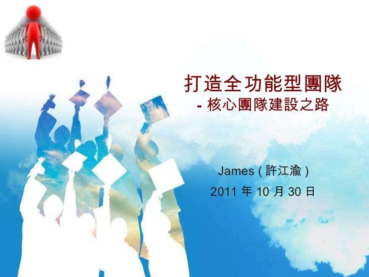 打造全功能型團隊 —核心團隊建設之路 James ( 許江渝 ) 2011 年 10 月 30 日