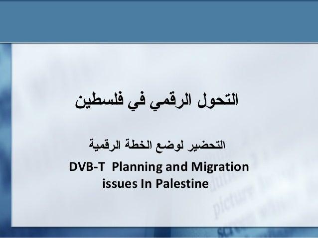 فلسطين في الرقمي التحول الرقمية الخطة لوضع التحضير DVB-T Planning and Migration issues In Palestine