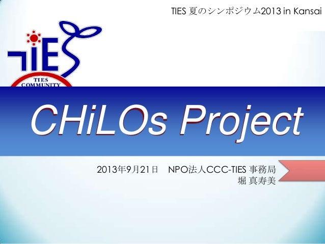 2013年9月21日 NPO法人CCC-TIES 事務局 堀 真寿美 CHiLOs Project TIES 夏のシンポジウム2013 in Kansai