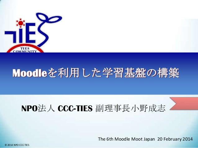 Moodleを利用した学習基盤の構築 NPO法人 CCC-TIES 副理事長小野成志  The 6th Moodle Moot Japan 20 February 2014 © 2014 NPO CCC-TIES