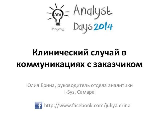 Клинический случай в коммуникациях с заказчиком Юлия Ерина, руководитель отдела аналитики i-Sys, Самара http://www.faceboo...