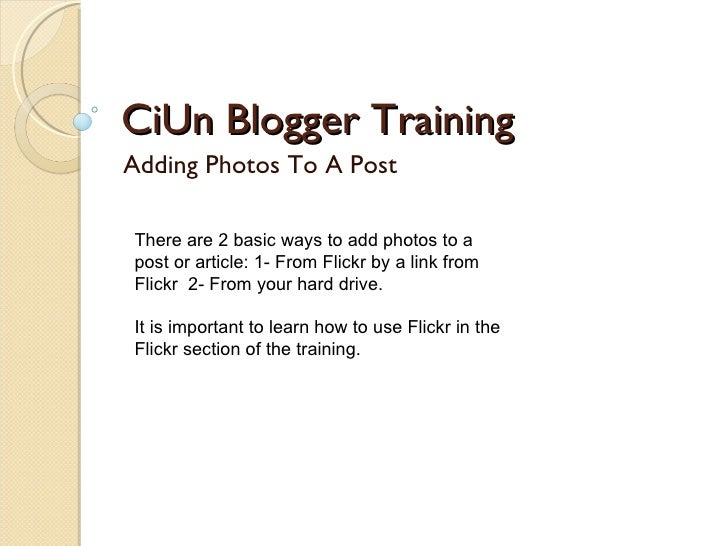 CiUn Blogger Training Adding Photos To A Post There are 2 basic ways to add photos to a post or article: 1- From Flickr by...