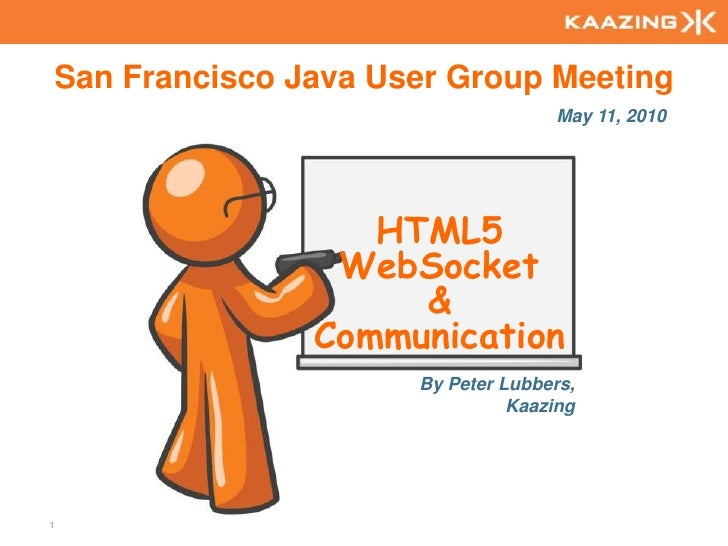 San Francisco Java User Group Meeting<br />May 11, 2010<br />HTML5 WebSocket& Communication <br />By Peter Lubbers,<br />K...