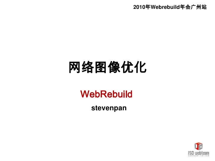 2010年Webrebuild年会广州站<br />网络图像优化<br />WebRebuild<br /> stevenpan <br />