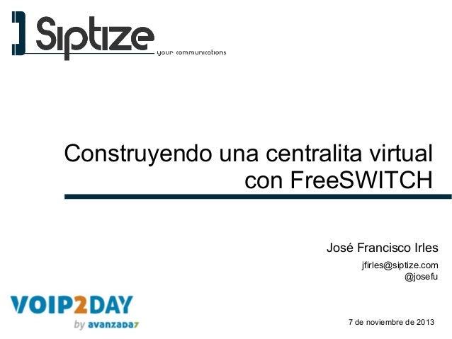 Construyendo una centralita virtual con FreeSWITCH José Francisco Irles jfirles@siptize.com @josefu  7 de noviembre de 201...