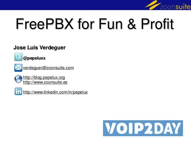 FreePBX for Fun & Profit Jose Luis Verdeguer @pepeluxx  verdeguer@zoonsuite.com http://blog.pepelux.org http://www.zoonsui...
