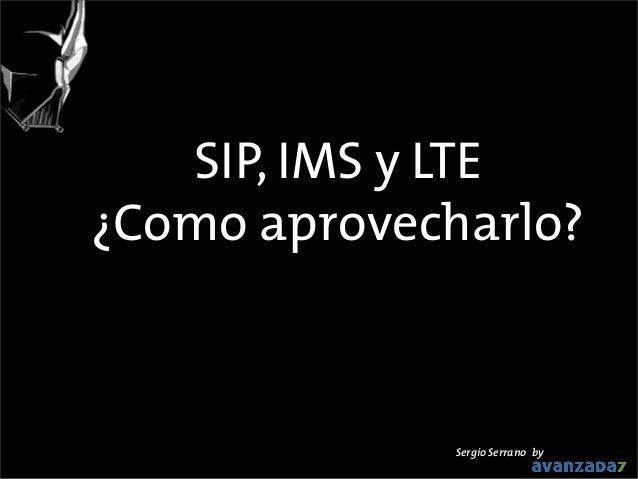 SIP, IMS y LTE ¿Como aprovecharlo?  Sergio Serrano by