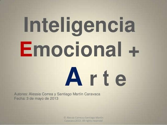InteligenciaEmocional +A r t eAutores: Alessia Correa y Santiago Martín CaravacaFecha: 3 de mayo de 2013© Alessia Correa y...