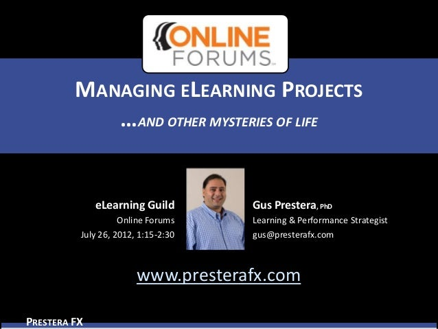 MANAGING ELEARNING PROJECTS            …AND OTHER MYSTERIES OF LIFE              eLearning Guild        Gus Prestera, PhD ...