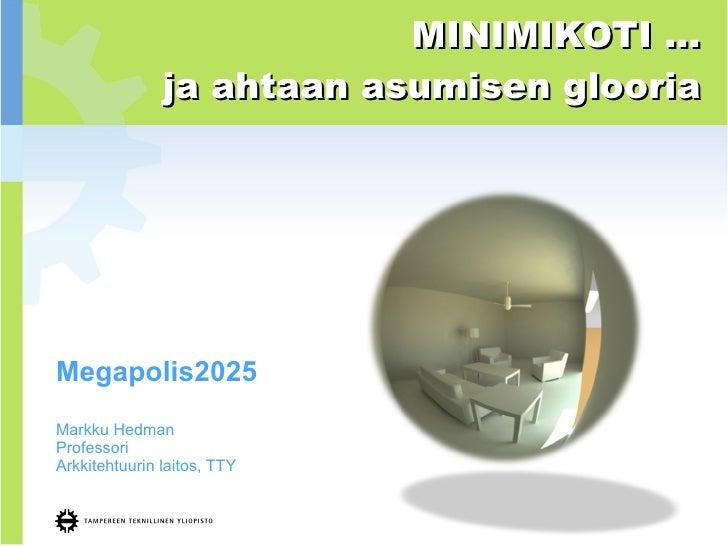 Megapolis2025 Markku Hedman Professori Arkkitehtuurin laitos, TTY MINIMIKOTI … ja ahtaan asumisen glooria