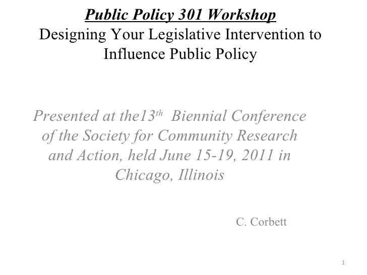 Public Policy 301 Workshop Designing Your Legislative Intervention to Influence Public Policy Presented at the13 th   Bien...