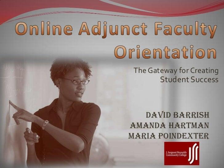 OnlineAdjunct Faculty Orientation<br />The Gateway for Creating Student Success<br />David BarrishAmanda HartmanMaria Poin...
