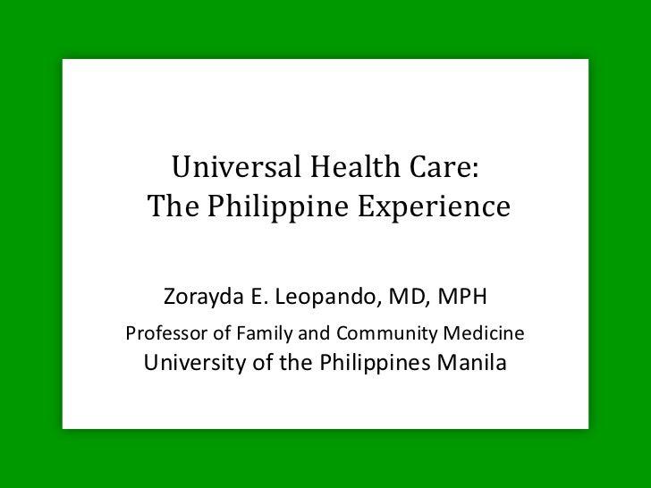 Universal Health Care:  The Philippine Experience   Zorayda E. Leopando, MD, MPHProfessor of Family and Community Medicine...