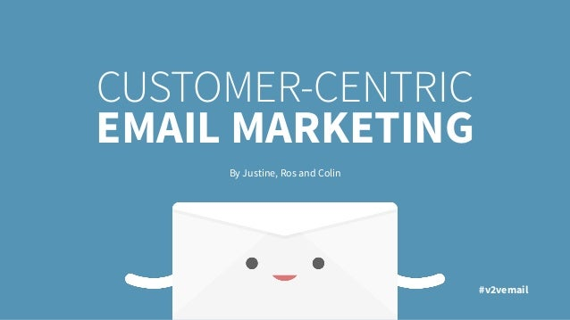 CUSTOMER-CENTRIC EMAIL MARKETING By Justine, Ros and Colin #v2vemail
