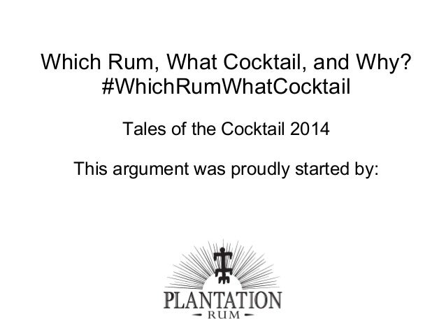Which Rum, What Cocktail, and Why? #WhichRumWhatCocktail Tales of the Cocktail 2014 This argument was proudly started by: