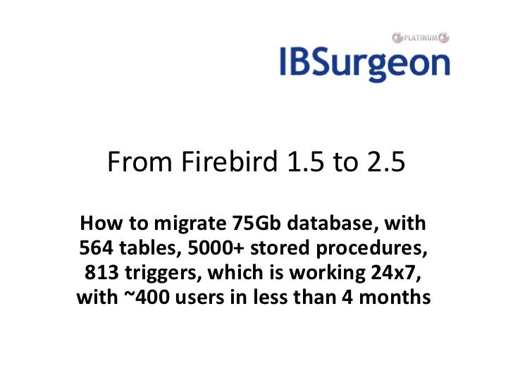 From Firebird 1.5 to 2.5How to migrate 75Gb database, with564 tables, 5000+ stored procedures, 813 triggers, which is work...
